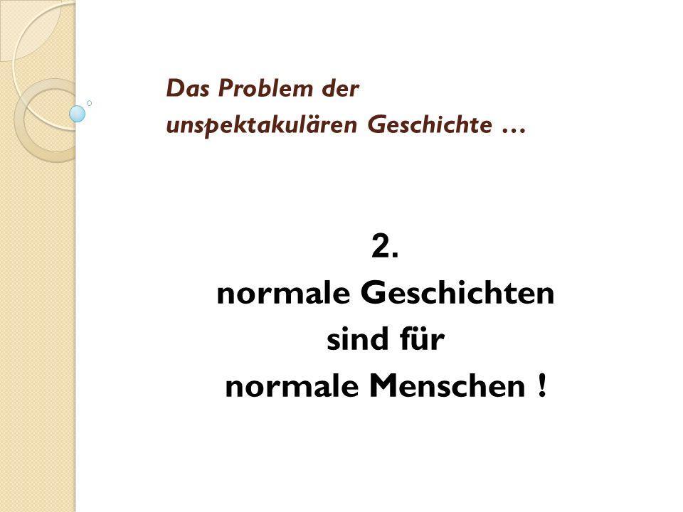 Das Problem der unspektakulären Geschichte … 2. normale Geschichten sind für normale Menschen !