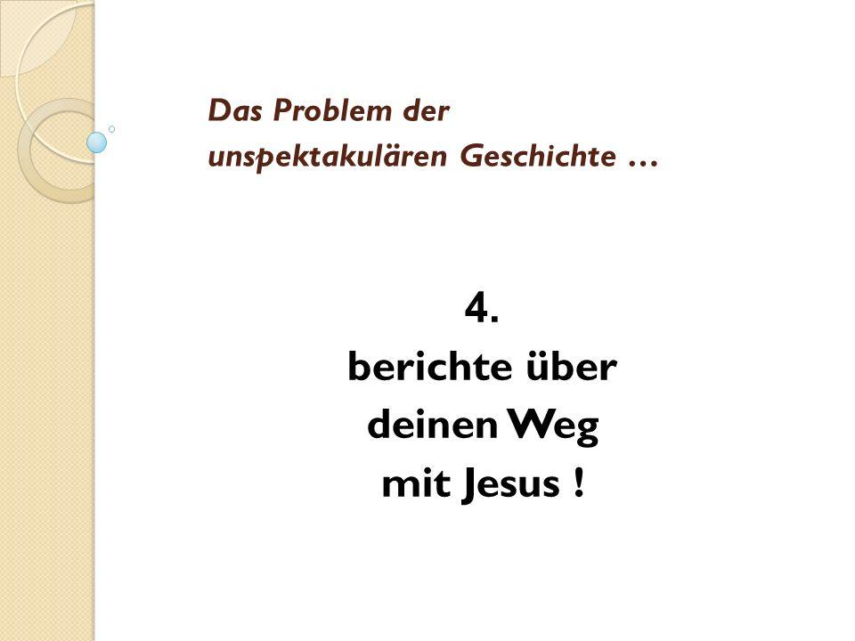Das Problem der unspektakulären Geschichte … 4. berichte über deinen Weg mit Jesus !
