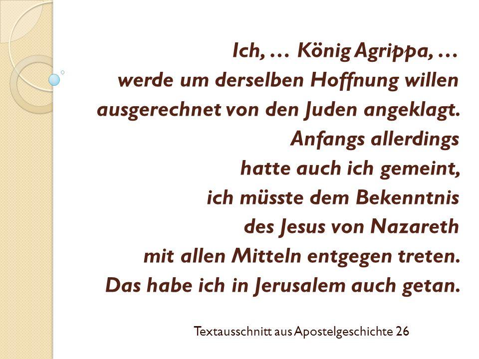 Ich, … König Agrippa, … werde um derselben Hoffnung willen ausgerechnet von den Juden angeklagt. Anfangs allerdings hatte auch ich gemeint, ich müsste