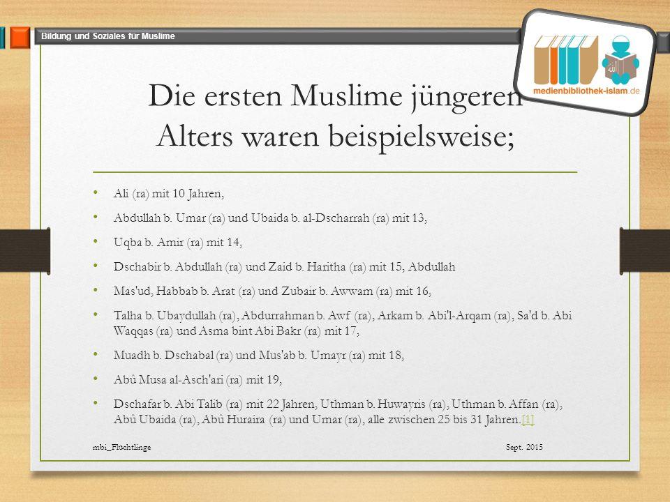 Bildung und Soziales für Muslime Die ersten Muslime jüngeren Alters waren beispielsweise; Ali (ra) mit 10 Jahren, Abdullah b.