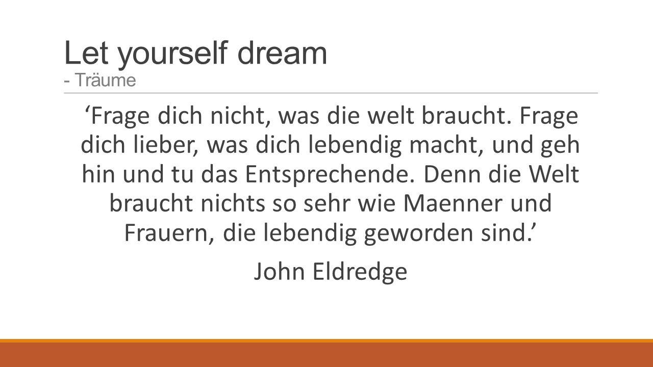 Let yourself dream - Träume 'Frage dich nicht, was die welt braucht.