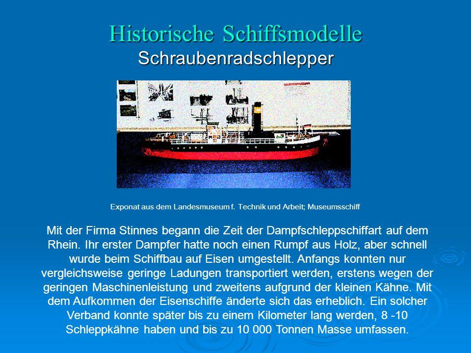 Historische Schiffsmodelle Schraubenradschlepper Mit der Firma Stinnes begann die Zeit der Dampfschleppschiffart auf dem Rhein.