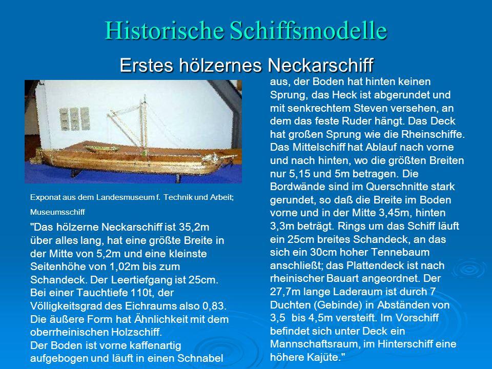 Historische Schiffsmodelle Erstes hölzernes Neckarschiff Das hölzerne Neckarschiff ist 35,2m über alles lang, hat eine größte Breite in der Mitte von 5,2m und eine kleinste Seitenhöhe von 1,02m bis zum Schandeck.