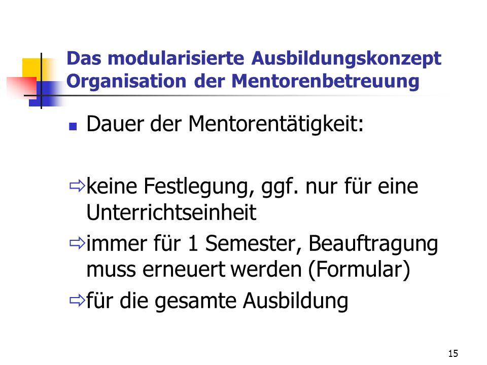 15 Das modularisierte Ausbildungskonzept Organisation der Mentorenbetreuung Dauer der Mentorentätigkeit:  keine Festlegung, ggf. nur für eine Unterri