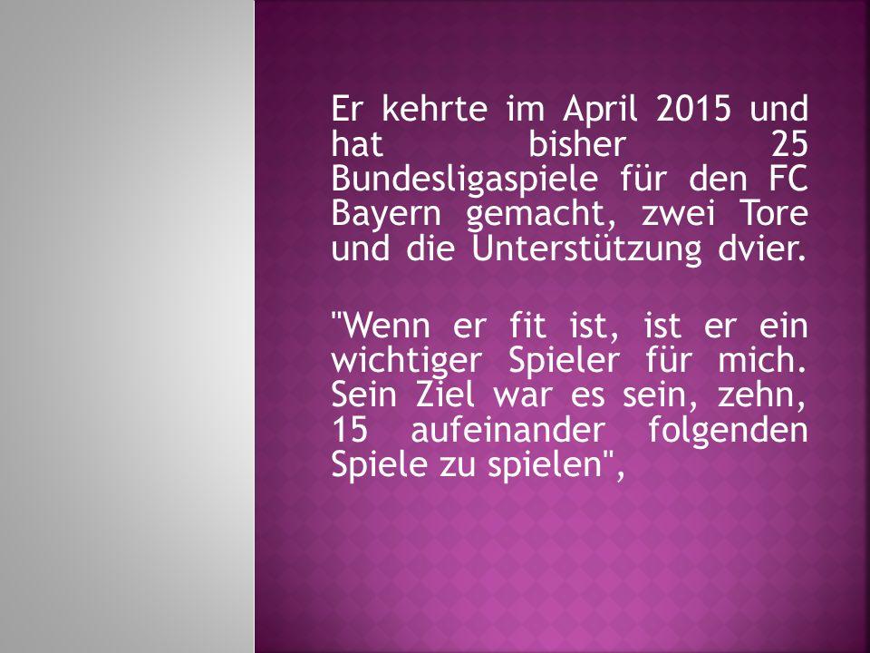 Er kehrte im April 2015 und hat bisher 25 Bundesligaspiele für den FC Bayern gemacht, zwei Tore und die Unterstützung dvier.