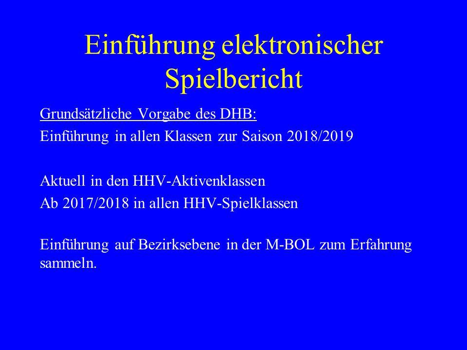 Einführung elektronischer Spielbericht Grundsätzliche Vorgabe des DHB: Einführung in allen Klassen zur Saison 2018/2019 Aktuell in den HHV-Aktivenklassen Ab 2017/2018 in allen HHV-Spielklassen Einführung auf Bezirksebene in der M-BOL zum Erfahrung sammeln.