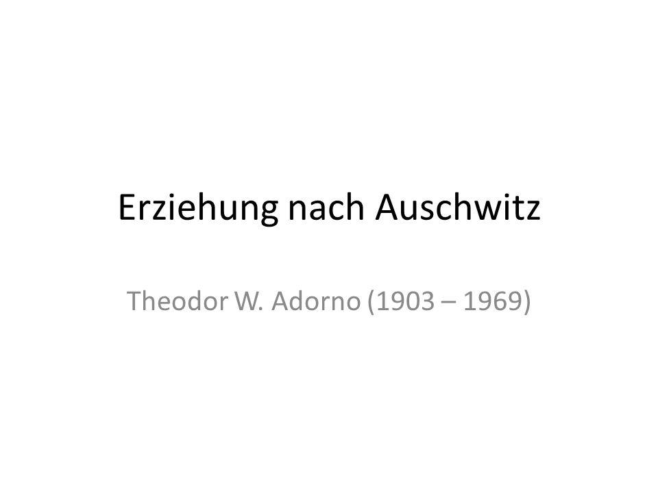 Erziehung nach Auschwitz Theodor W. Adorno (1903 – 1969)
