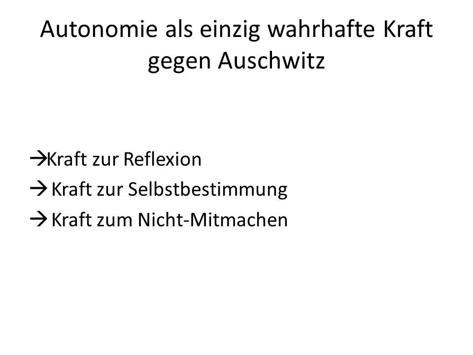 Autonomie als einzig wahrhafte Kraft gegen Auschwitz  Kraft zur Reflexion  Kraft zur Selbstbestimmung  Kraft zum Nicht-Mitmachen