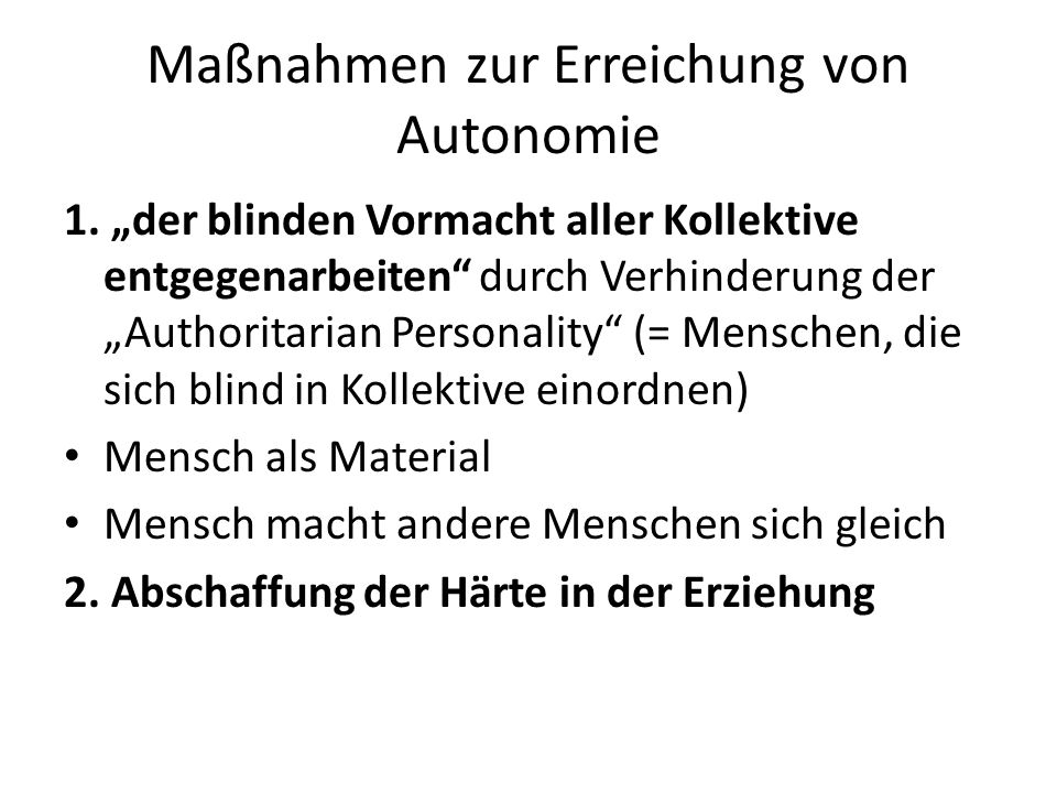 """Maßnahmen zur Erreichung von Autonomie 1. """"der blinden Vormacht aller Kollektive entgegenarbeiten"""" durch Verhinderung der """"Authoritarian Personality"""""""