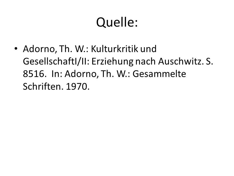Quelle: Adorno, Th. W.: Kulturkritik und GesellschaftI/II: Erziehung nach Auschwitz. S. 8516. In: Adorno, Th. W.: Gesammelte Schriften. 1970.