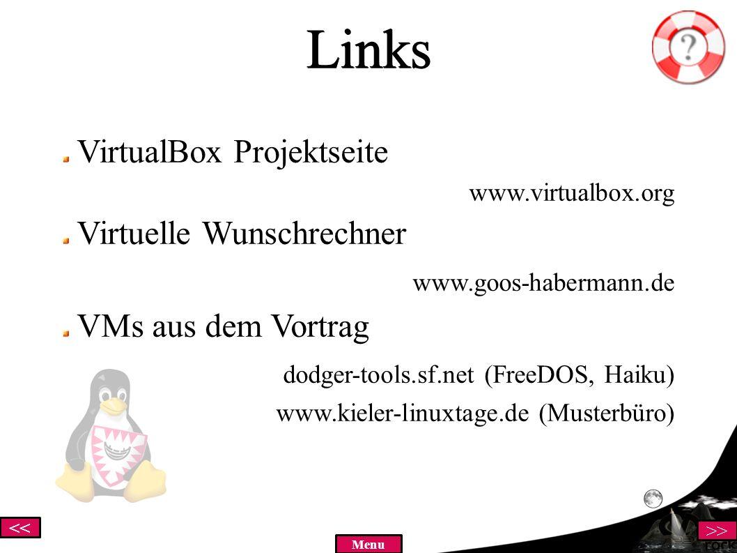 << >> MenuLinks VirtualBox Projektseite www.virtualbox.org Virtuelle Wunschrechner www.goos-habermann.de VMs aus dem Vortrag dodger-tools.sf.net (FreeDOS, Haiku) www.kieler-linuxtage.de (Musterbüro)