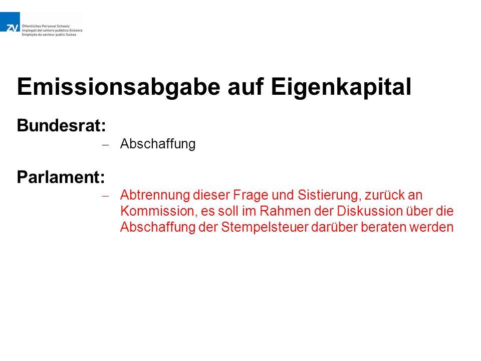 Emissionsabgabe auf Eigenkapital Bundesrat:  Abschaffung Parlament:  Abtrennung dieser Frage und Sistierung, zurück an Kommission, es soll im Rahmen der Diskussion über die Abschaffung der Stempelsteuer darüber beraten werden