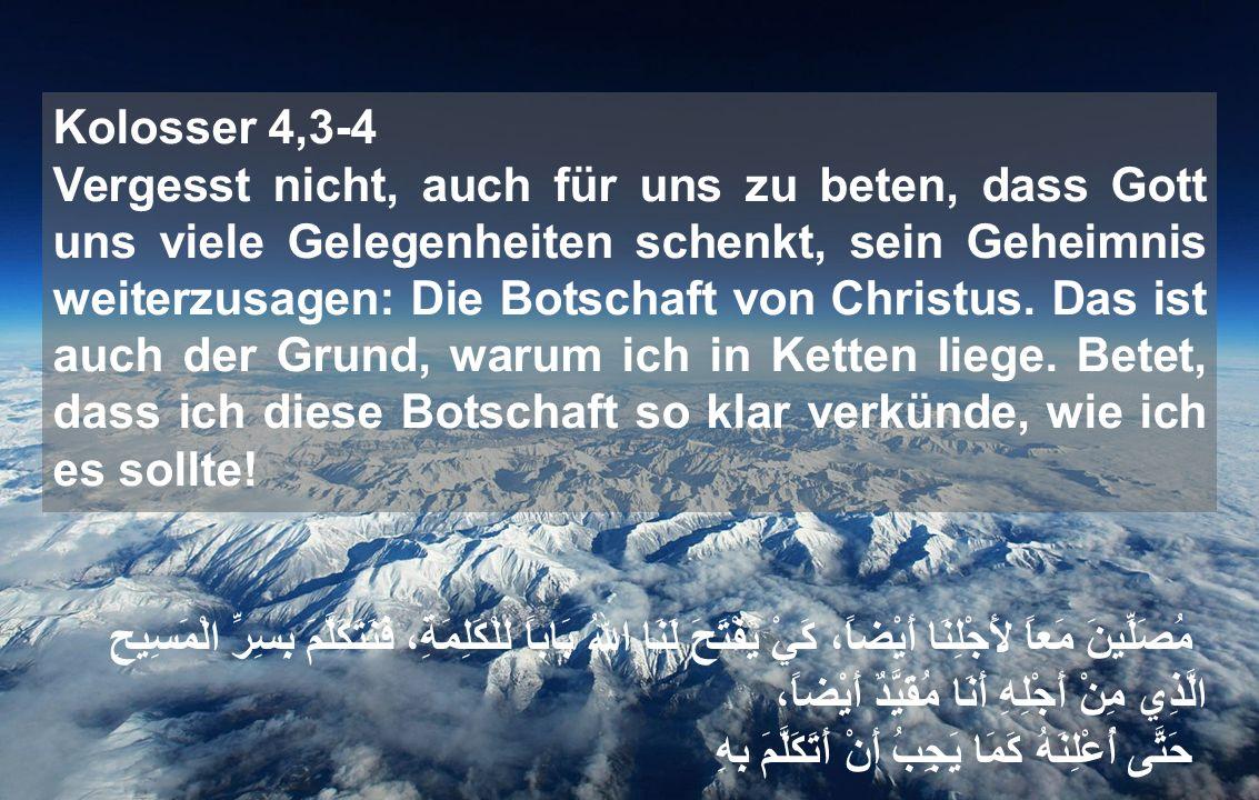 Kolosser 4,3-4 Vergesst nicht, auch für uns zu beten, dass Gott uns viele Gelegenheiten schenkt, sein Geheimnis weiterzusagen: Die Botschaft von Christus.