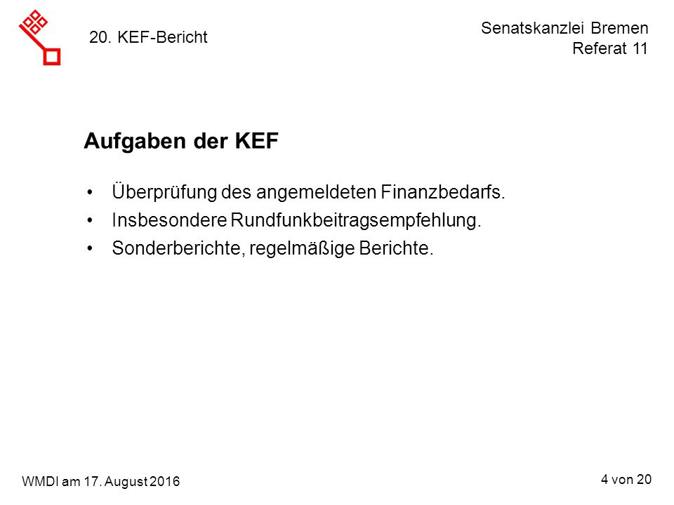 Senatskanzlei Bremen Referat 11 4 von 20 WMDI am 17. August 2016 20. KEF-Bericht Aufgaben der KEF Überprüfung des angemeldeten Finanzbedarfs. Insbeson