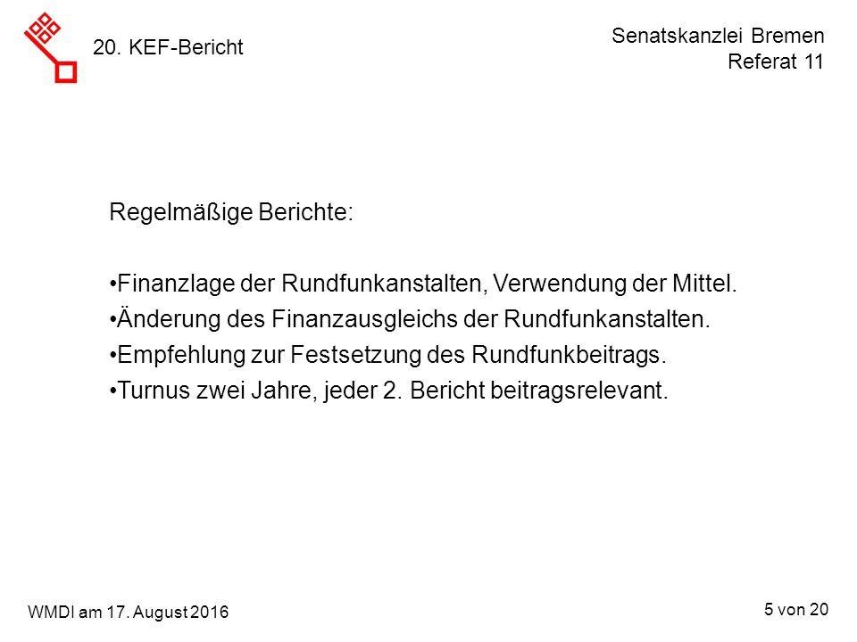 Senatskanzlei Bremen Referat 11 5 von 20 WMDI am 17. August 2016 20. KEF-Bericht Regelmäßige Berichte: Finanzlage der Rundfunkanstalten, Verwendung de