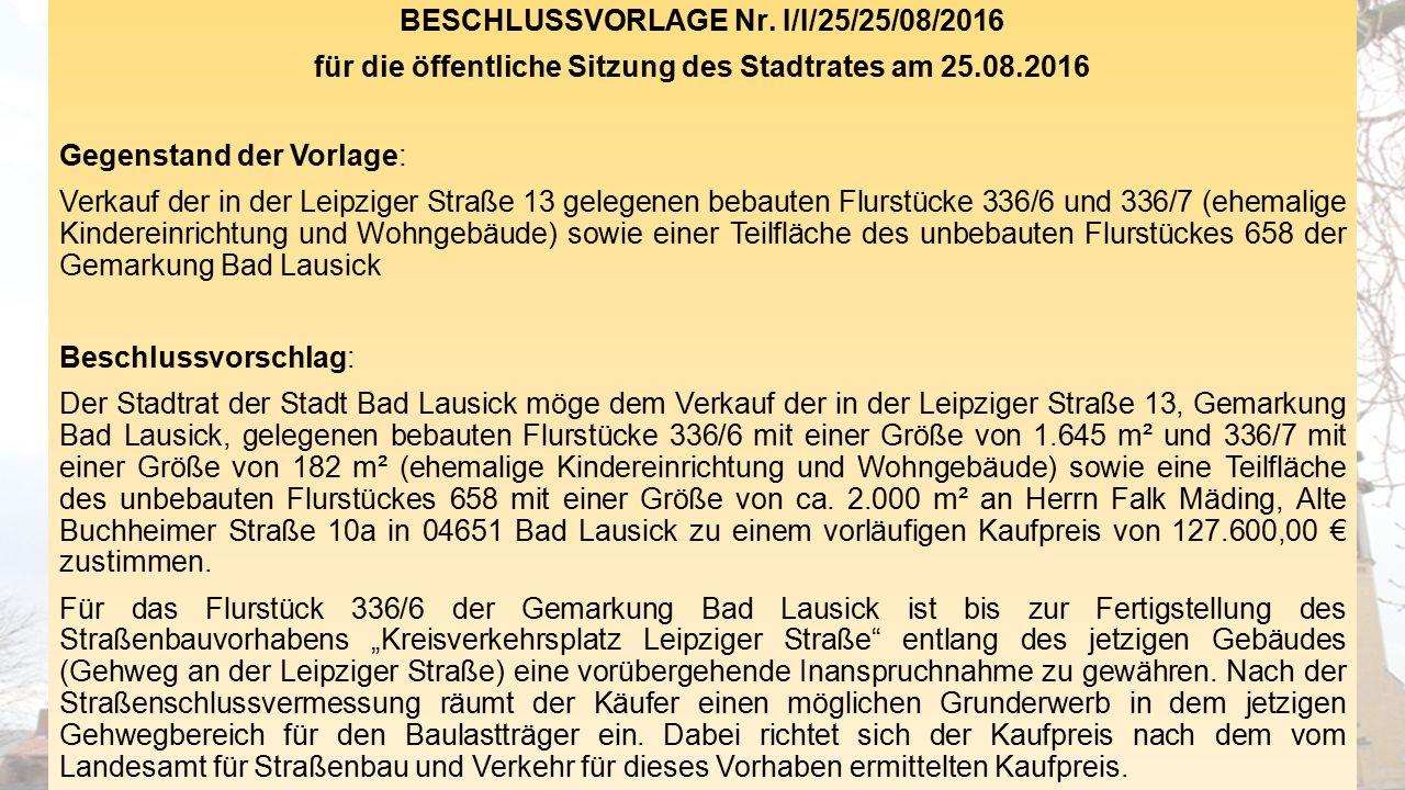 BESCHLUSSVORLAGE Nr. I/I/25/25/08/2016 für die öffentliche Sitzung des Stadtrates am 25.08.2016 Gegenstand der Vorlage: Verkauf der in der Leipziger S