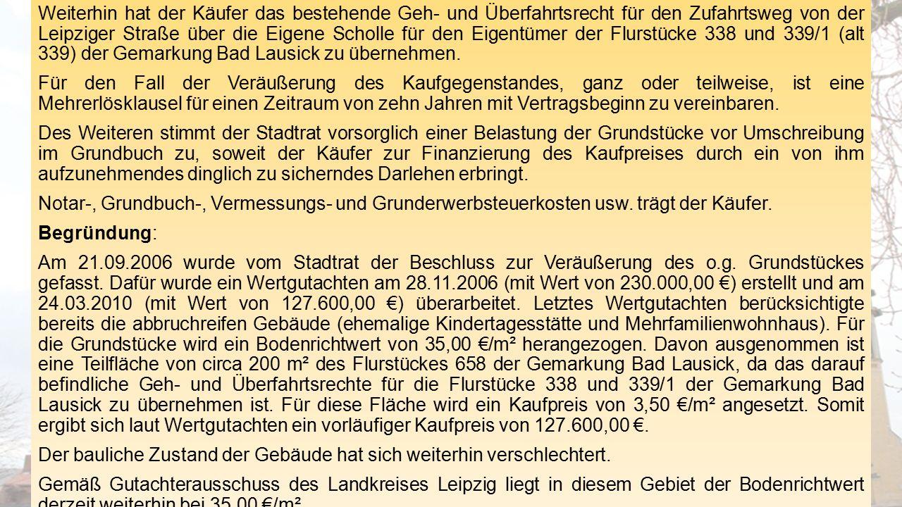 Weiterhin hat der Käufer das bestehende Geh- und Überfahrtsrecht für den Zufahrtsweg von der Leipziger Straße über die Eigene Scholle für den Eigentümer der Flurstücke 338 und 339/1 (alt 339) der Gemarkung Bad Lausick zu übernehmen.