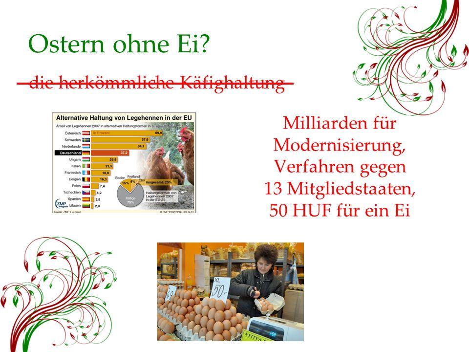 Ostern ohne Ei? Milliarden für Modernisierung, Verfahren gegen 13 Mitgliedstaaten, 50 HUF für ein Ei die herkömmliche Käfighaltung