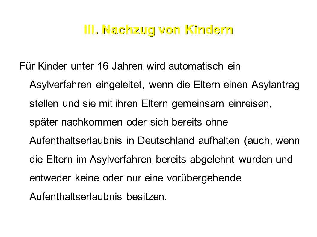 III. Nachzug von Kindern Für Kinder unter 16 Jahren wird automatisch ein Asylverfahren eingeleitet, wenn die Eltern einen Asylantrag stellen und sie m