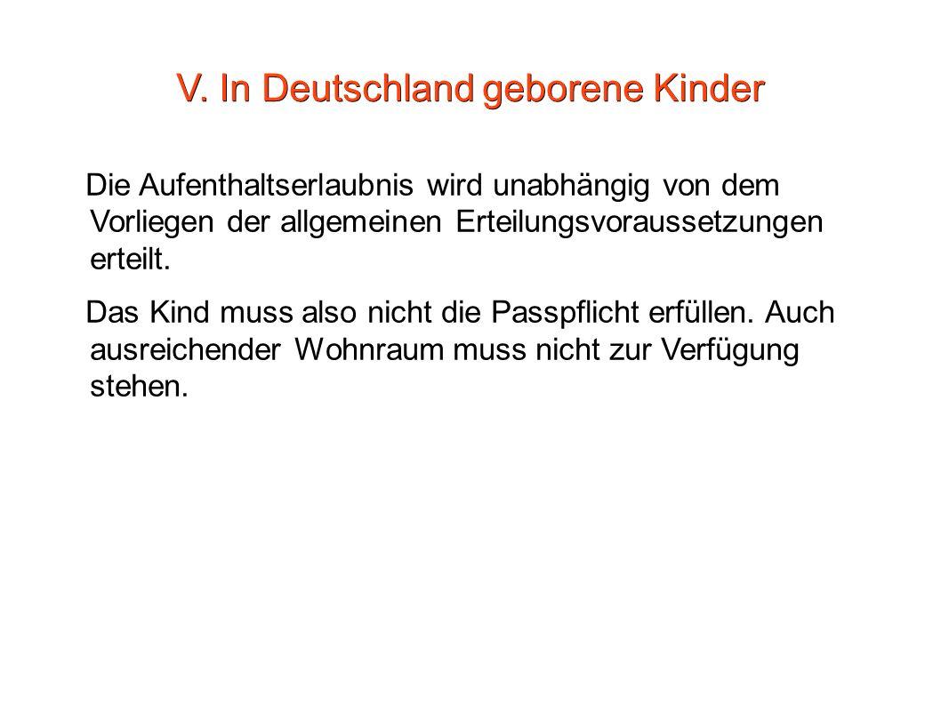 V. In Deutschland geborene Kinder Die Aufenthaltserlaubnis wird unabhängig von dem Vorliegen der allgemeinen Erteilungsvoraussetzungen erteilt. Das Ki