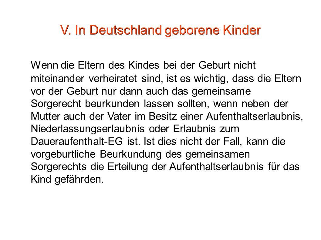 V. In Deutschland geborene Kinder Wenn die Eltern des Kindes bei der Geburt nicht miteinander verheiratet sind, ist es wichtig, dass die Eltern vor de