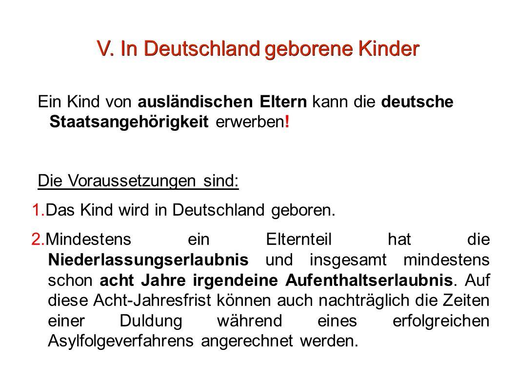 V. In Deutschland geborene Kinder Ein Kind von ausländischen Eltern kann die deutsche Staatsangehörigkeit erwerben! Die Voraussetzungen sind: 1.Das Ki