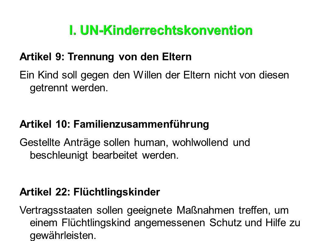 I. UN-Kinderrechtskonvention Artikel 9: Trennung von den Eltern Ein Kind soll gegen den Willen der Eltern nicht von diesen getrennt werden. Artikel 10