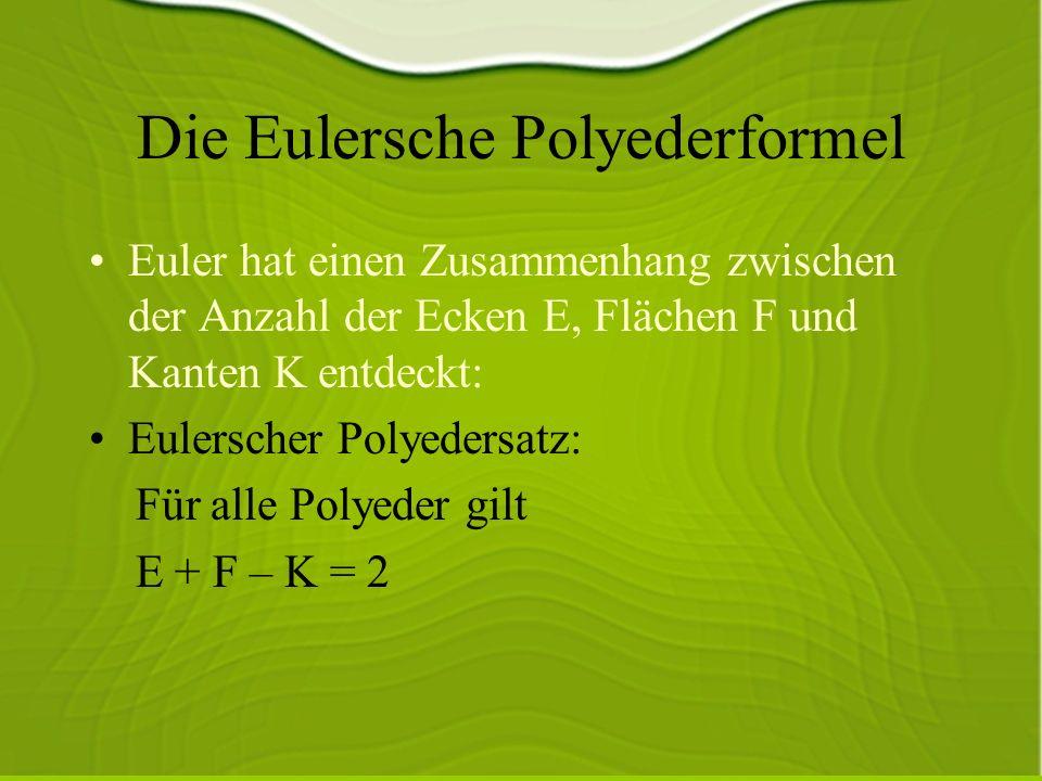Die Eulersche Polyederformel Euler hat einen Zusammenhang zwischen der Anzahl der Ecken E, Flächen F und Kanten K entdeckt: Eulerscher Polyedersatz: Für alle Polyeder gilt E + F – K = 2