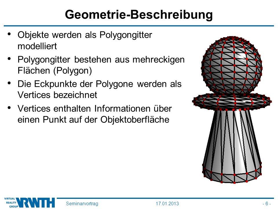 Seminarvortrag17.01.2013- 6 - Geometrie-Beschreibung Objekte werden als Polygongitter modelliert Polygongitter bestehen aus mehreckigen Flächen (Polygon) Die Eckpunkte der Polygone werden als Vertices bezeichnet Vertices enthalten Informationen über einen Punkt auf der Objektoberfläche