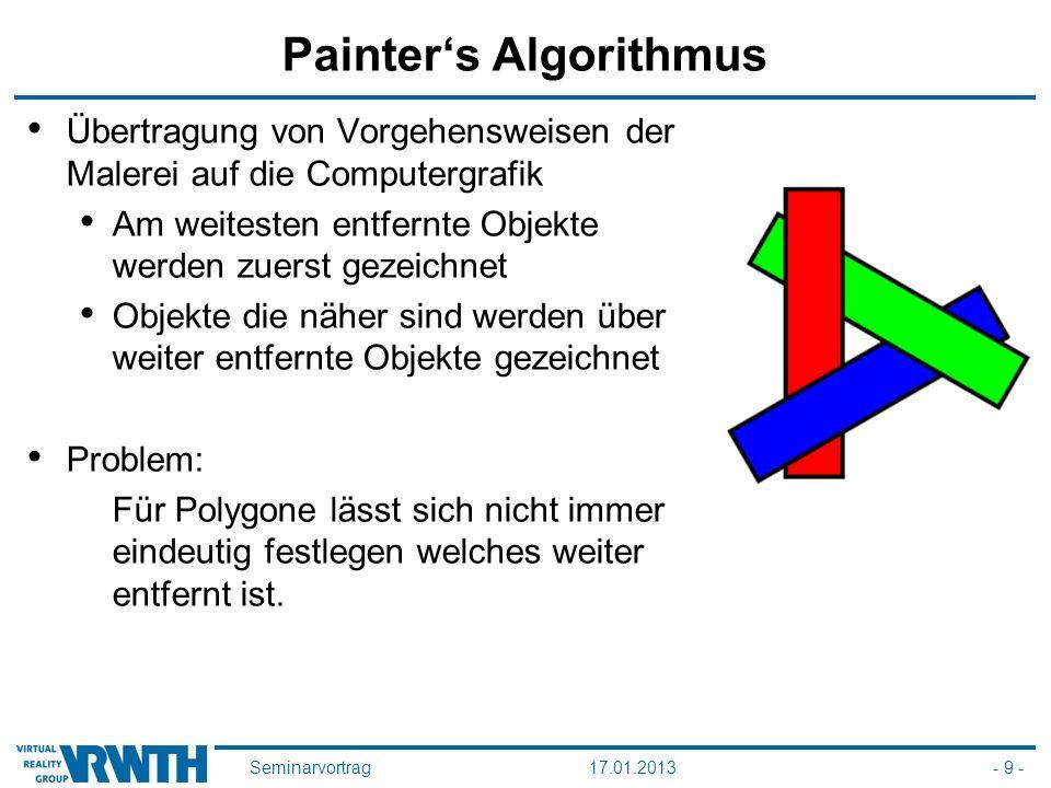 Seminarvortrag17.01.2013- 9 - Painter's Algorithmus Übertragung von Vorgehensweisen der Malerei auf die Computergrafik Am weitesten entfernte Objekte werden zuerst gezeichnet Objekte die näher sind werden über weiter entfernte Objekte gezeichnet Problem: Für Polygone lässt sich nicht immer eindeutig festlegen welches weiter entfernt ist.