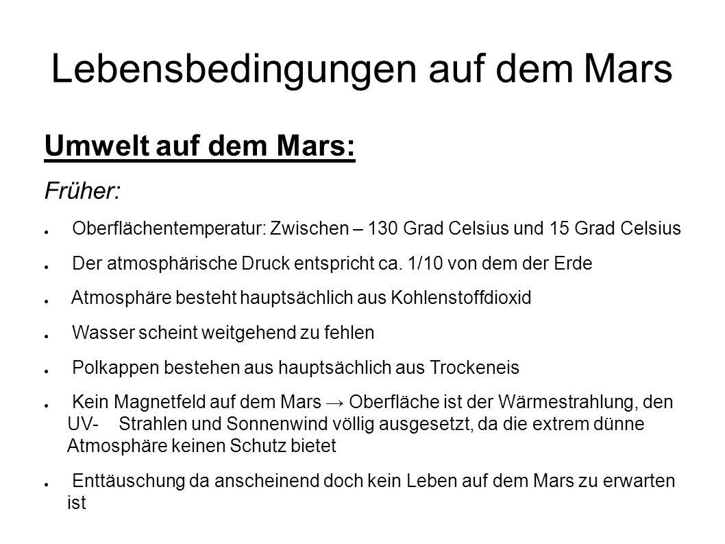 Lebensbedingungen auf dem Mars Umwelt auf dem Mars: Früher: ● Oberflächentemperatur: Zwischen – 130 Grad Celsius und 15 Grad Celsius ● Der atmosphärische Druck entspricht ca.