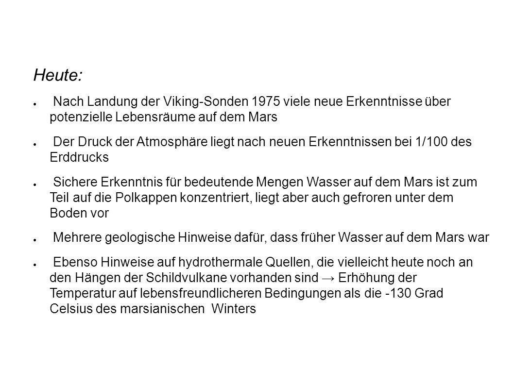 Heute: ● Nach Landung der Viking-Sonden 1975 viele neue Erkenntnisse über potenzielle Lebensräume auf dem Mars ● Der Druck der Atmosphäre liegt nach neuen Erkenntnissen bei 1/100 des Erddrucks ● Sichere Erkenntnis für bedeutende Mengen Wasser auf dem Mars ist zum Teil auf die Polkappen konzentriert, liegt aber auch gefroren unter dem Boden vor ● Mehrere geologische Hinweise dafür, dass früher Wasser auf dem Mars war ● Ebenso Hinweise auf hydrothermale Quellen, die vielleicht heute noch an den Hängen der Schildvulkane vorhanden sind → Erhöhung der Temperatur auf lebensfreundlicheren Bedingungen als die -130 Grad Celsius des marsianischen Winters