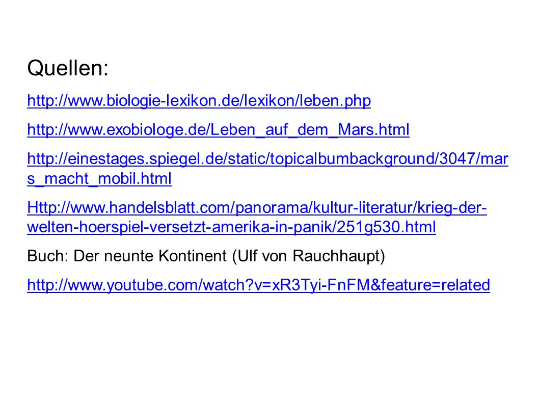 Quellen: http://www.biologie-lexikon.de/lexikon/leben.php http://www.exobiologe.de/Leben_auf_dem_Mars.html http://einestages.spiegel.de/static/topicalbumbackground/3047/mar s_macht_mobil.html Http://www.handelsblatt.com/panorama/kultur-literatur/krieg-der- welten-hoerspiel-versetzt-amerika-in-panik/251g530.html Buch: Der neunte Kontinent (Ulf von Rauchhaupt) http://www.youtube.com/watch v=xR3Tyi-FnFM&feature=related