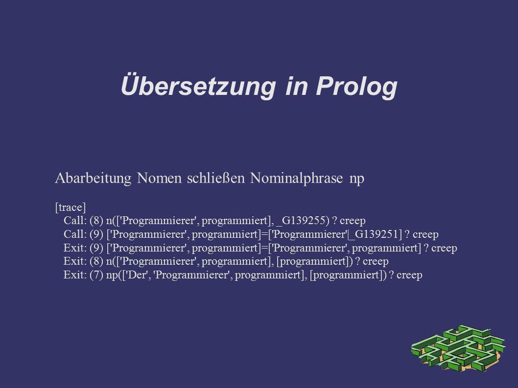 Übersetzung in Prolog Abarbeitung Nomen schließen Nominalphrase np [trace] Call: (8) n(['Programmierer', programmiert], _G139255) ? creep Call: (9) ['