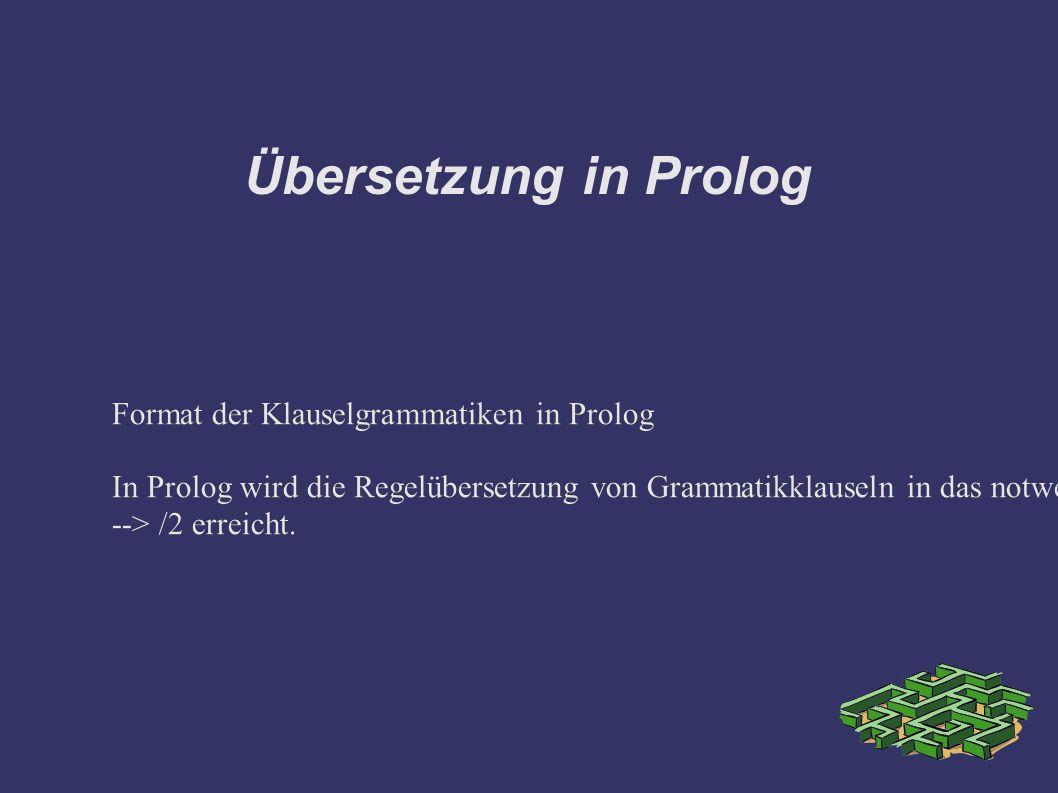 Übersetzung in Prolog Format der Klauselgrammatiken in Prolog In Prolog wird die Regelübersetzung von Grammatikklauseln in das notwendige Abarbeitungs
