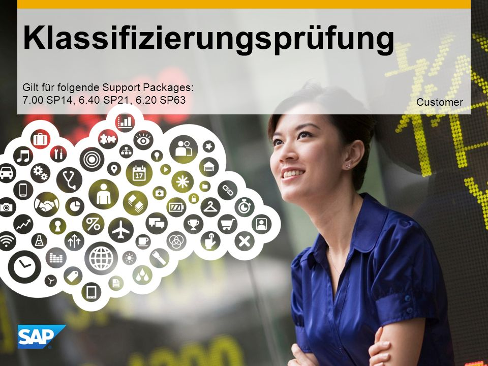 Use this title slide only with an image Klassifizierungsprüfung Gilt für folgende Support Packages: 7.00 SP14, 6.40 SP21, 6.20 SP63 Customer