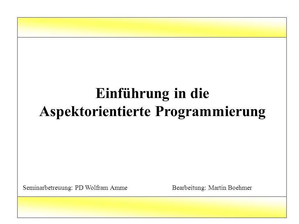 Einführung in die Aspektorientierte Programmierung Seminarbetreuung: PD Wolfram Amme Bearbeitung: Martin Boehmer