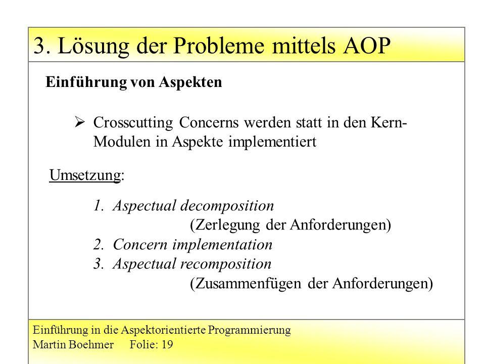 Einführung in die Aspektorientierte Programmierung Martin BoehmerFolie: 19  Crosscutting Concerns werden statt in den Kern- Modulen in Aspekte implementiert Einführung von Aspekten Umsetzung: 1.Aspectual decomposition (Zerlegung der Anforderungen) 2.Concern implementation 3.Aspectual recomposition (Zusammenfügen der Anforderungen)