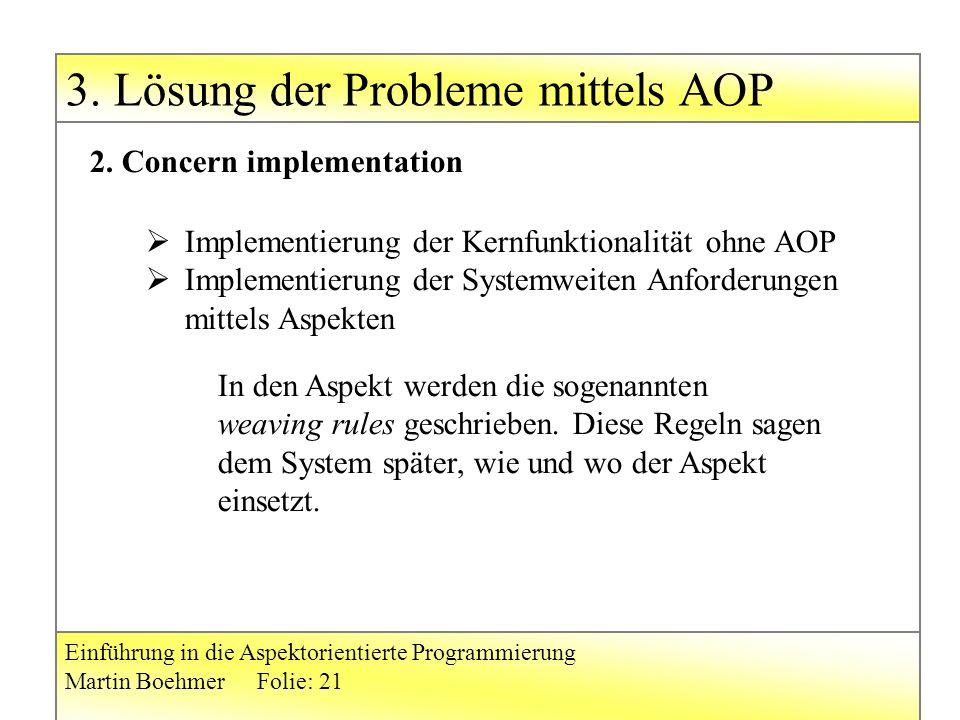 3. Lösung der Probleme mittels AOP Einführung in die Aspektorientierte Programmierung Martin BoehmerFolie: 21 2. Concern implementation  Implementier