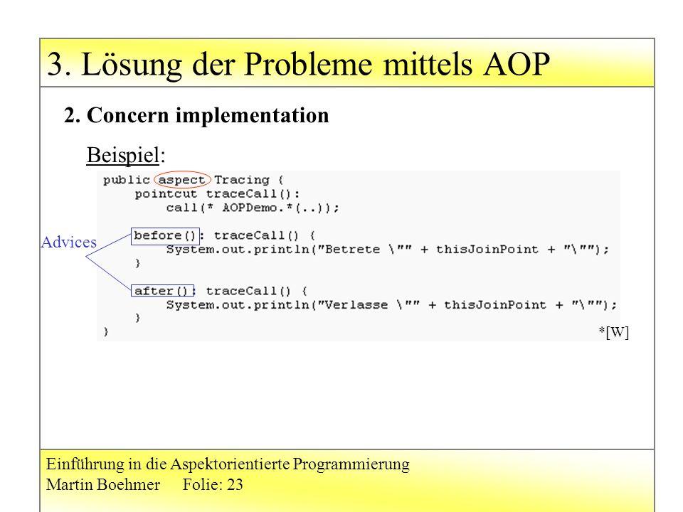 3. Lösung der Probleme mittels AOP Einführung in die Aspektorientierte Programmierung Martin BoehmerFolie: 23 2. Concern implementation Beispiel: *[W]
