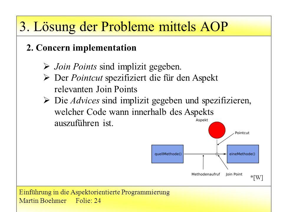 3. Lösung der Probleme mittels AOP Einführung in die Aspektorientierte Programmierung Martin BoehmerFolie: 24 2. Concern implementation  Join Points