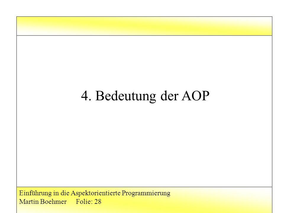 Einführung in die Aspektorientierte Programmierung Martin BoehmerFolie: 28 4. Bedeutung der AOP