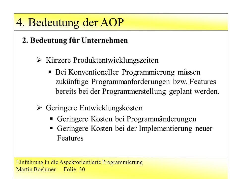 4. Bedeutung der AOP Einführung in die Aspektorientierte Programmierung Martin BoehmerFolie: 30  Kürzere Produktentwicklungszeiten  Geringere Entwic