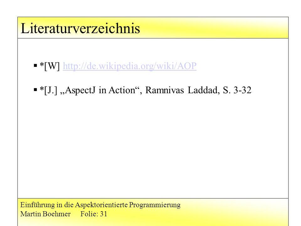 """Literaturverzeichnis Einführung in die Aspektorientierte Programmierung Martin BoehmerFolie: 31  *[W] http://de.wikipedia.org/wiki/AOPhttp://de.wikipedia.org/wiki/AOP  *[J.] """"AspectJ in Action , Ramnivas Laddad, S."""