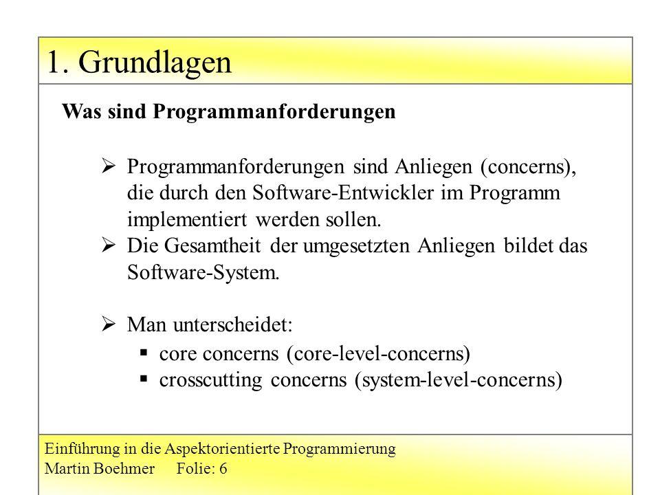 1. Grundlagen Einführung in die Aspektorientierte Programmierung Martin BoehmerFolie: 6  Programmanforderungen sind Anliegen (concerns), die durch de