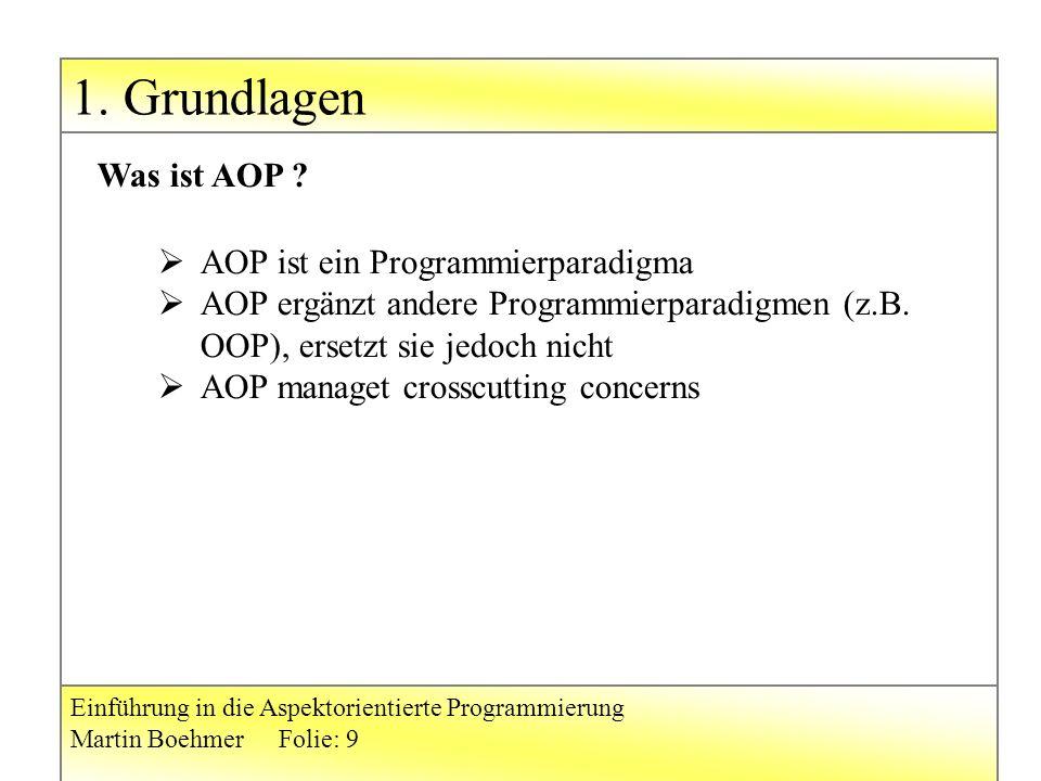 1. Grundlagen Einführung in die Aspektorientierte Programmierung Martin BoehmerFolie: 9  AOP ist ein Programmierparadigma  AOP ergänzt andere Progra