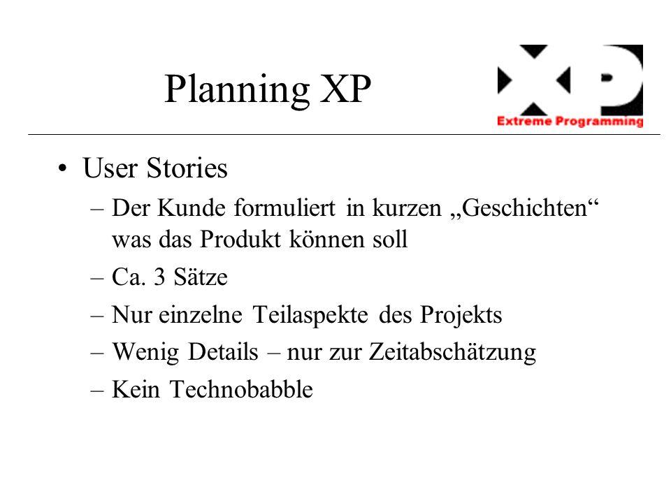 """Planning XP User Stories –Der Kunde formuliert in kurzen """"Geschichten"""" was das Produkt können soll –Ca. 3 Sätze –Nur einzelne Teilaspekte des Projekts"""