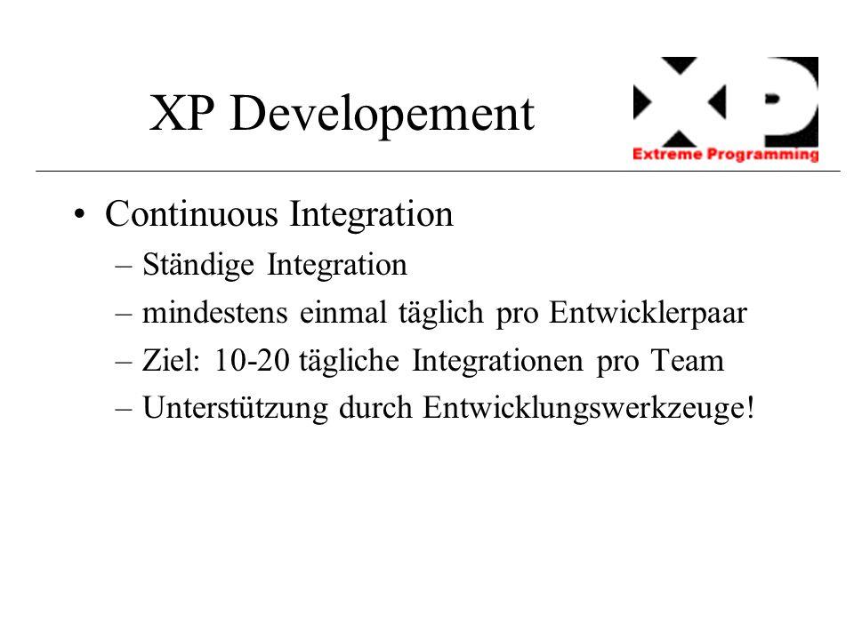 XP Developement Continuous Integration –Ständige Integration –mindestens einmal täglich pro Entwicklerpaar –Ziel: 10-20 tägliche Integrationen pro Tea