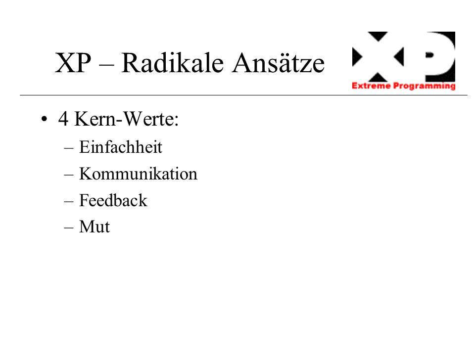 XP – Radikale Ansätze Embrace change Design when needed As simple as it possibly works Frequent integration Pair programming Short releases Collective Code ownership