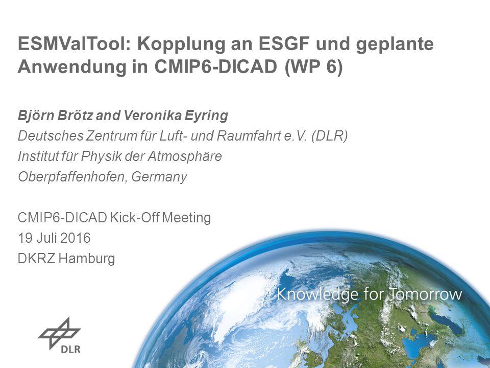 ESMValTool: Kopplung an ESGF und geplante Anwendung in CMIP6-DICAD (WP 6) Björn Brötz and Veronika Eyring Deutsches Zentrum für Luft- und Raumfahrt e.V.